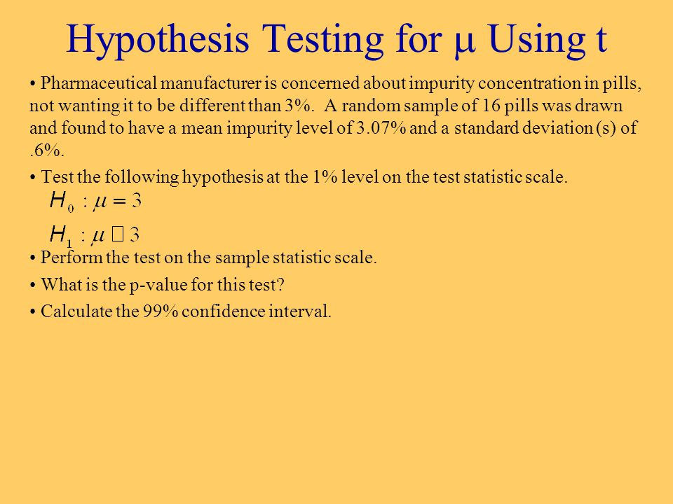 Hypothesis Testing for  Using t Pharmaceutical manufacturer is concerned about impurity concentration in pills, not wanting it to be different than 3%.