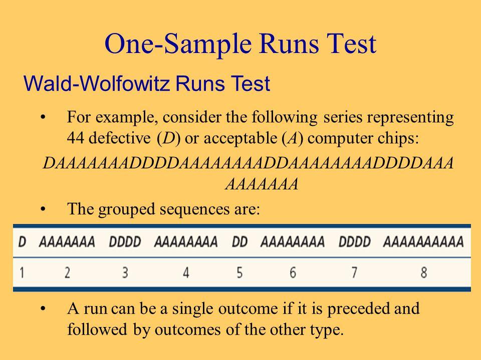One-Sample Runs Test For example, consider the following series representing 44 defective (D) or acceptable (A) computer chips: DAAAAAAADDDDAAAAAAAADDAAAAAAAADDDDAAA AAAAAAA The grouped sequences are: A run can be a single outcome if it is preceded and followed by outcomes of the other type.