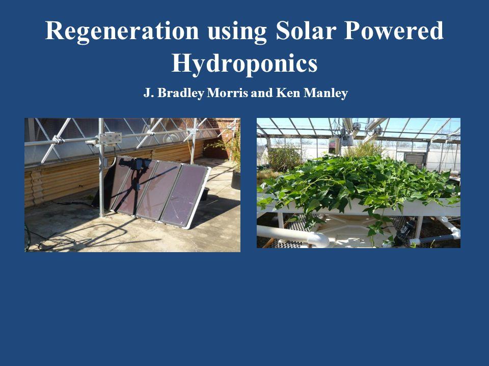 Regeneration using Solar Powered Hydroponics J. Bradley Morris and Ken Manley