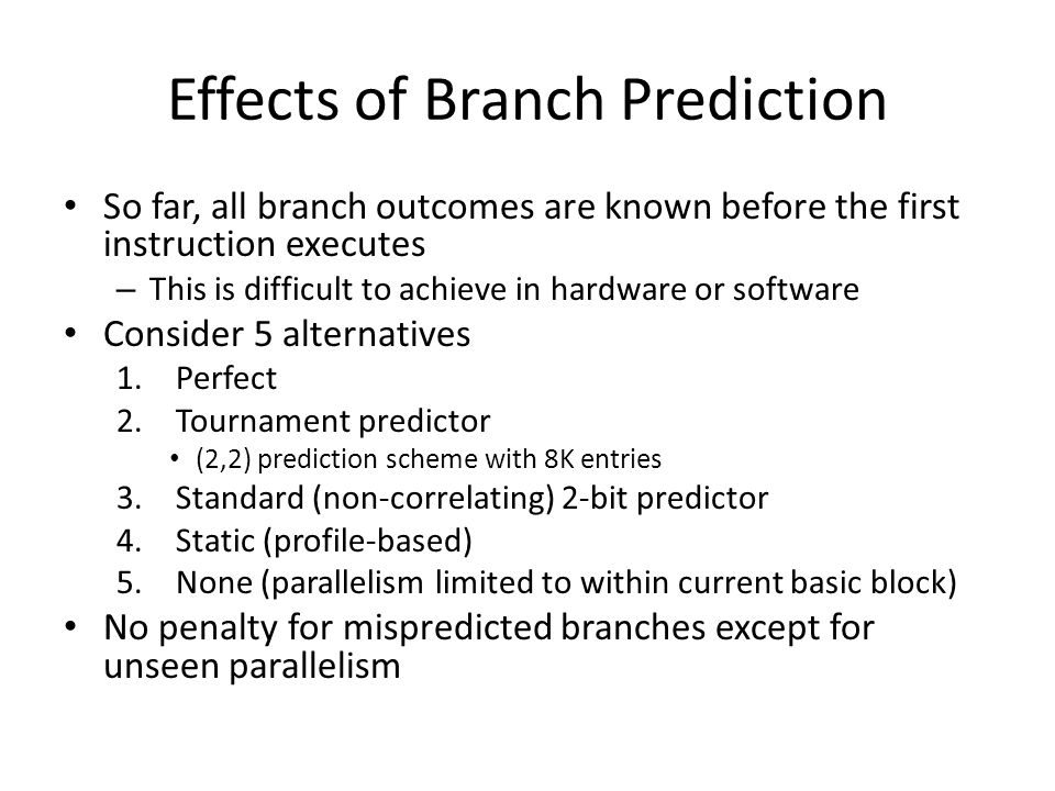 Effects of Branch Prediction So far, all branch outcomes are known before the first instruction executes – This is difficult to achieve in hardware or software Consider 5 alternatives 1.Perfect 2.Tournament predictor (2,2) prediction scheme with 8K entries 3.Standard (non-correlating) 2-bit predictor 4.Static (profile-based) 5.None (parallelism limited to within current basic block) No penalty for mispredicted branches except for unseen parallelism