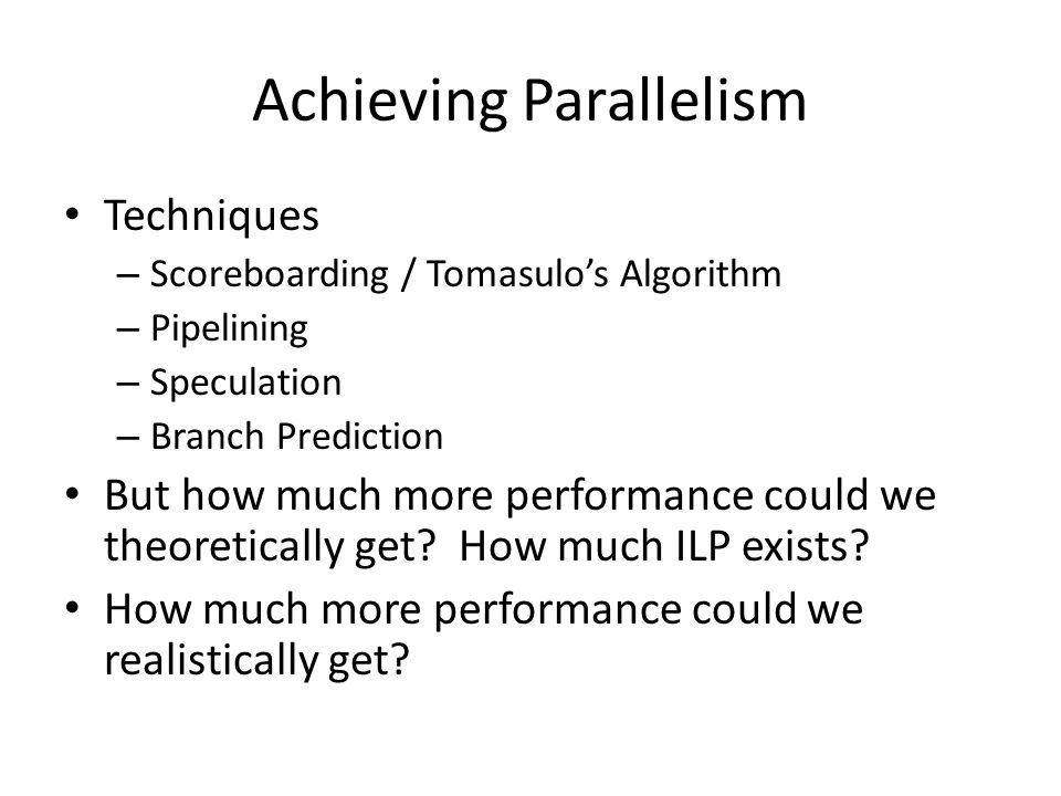 Integer programs do not have as much parallelism as floating point programs – Scientific nature of the program Highly dependent on loop-level parallelism – Instructions that can execute in parallel across loop iterations cannot be found with small window sizes without compiler help From now on, assume: – Window size of 2000 – Maximum of 64 instructions issued per cycle
