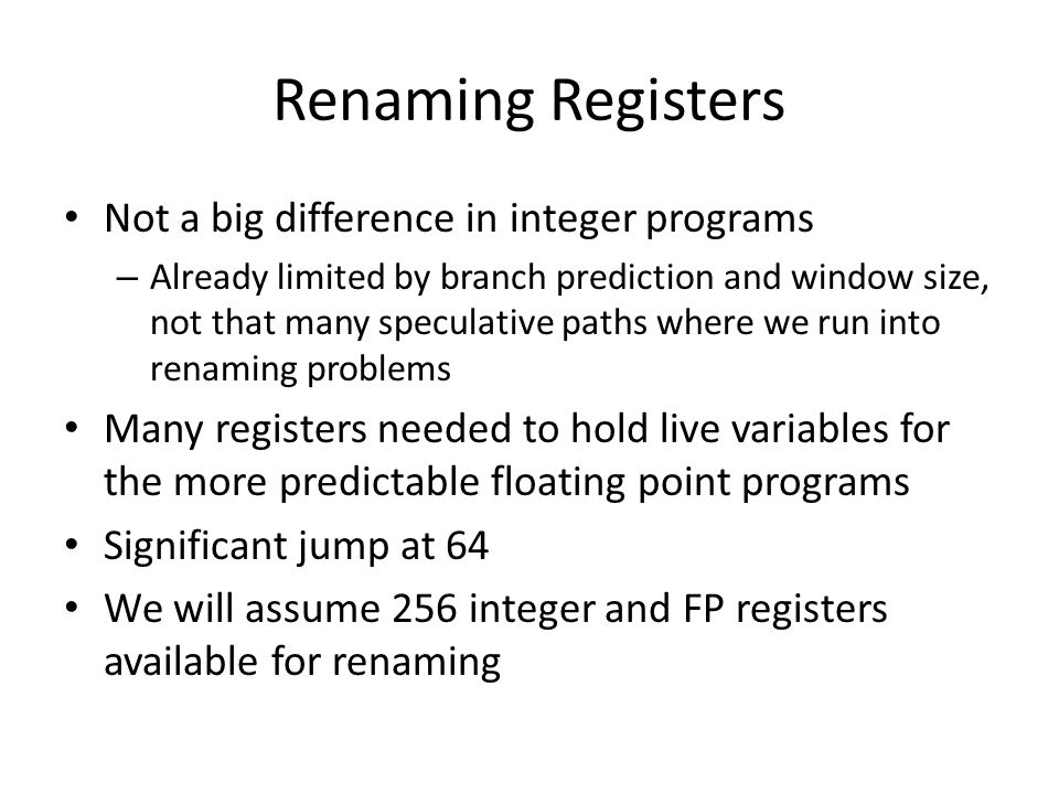 Renaming Registers Not a big difference in integer programs – Already limited by branch prediction and window size, not that many speculative paths where we run into renaming problems Many registers needed to hold live variables for the more predictable floating point programs Significant jump at 64 We will assume 256 integer and FP registers available for renaming