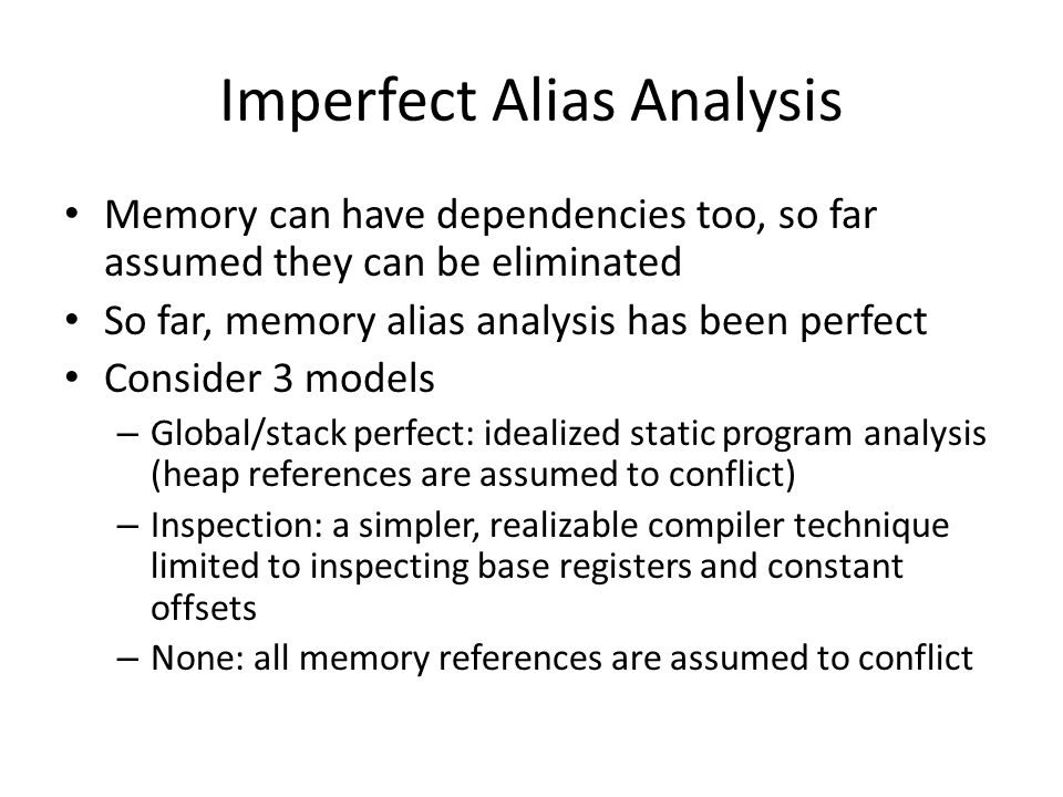 Imperfect Alias Analysis Memory can have dependencies too, so far assumed they can be eliminated So far, memory alias analysis has been perfect Consider 3 models – Global/stack perfect: idealized static program analysis (heap references are assumed to conflict) – Inspection: a simpler, realizable compiler technique limited to inspecting base registers and constant offsets – None: all memory references are assumed to conflict