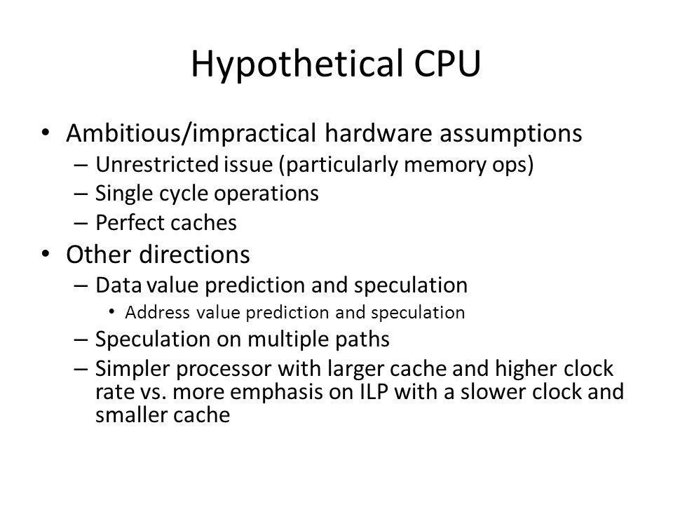 Hypothetical CPU Ambitious/impractical hardware assumptions – Unrestricted issue (particularly memory ops) – Single cycle operations – Perfect caches Other directions – Data value prediction and speculation Address value prediction and speculation – Speculation on multiple paths – Simpler processor with larger cache and higher clock rate vs.