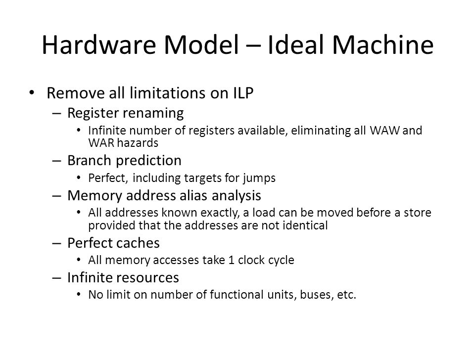 Hardware Model – Ideal Machine Remove all limitations on ILP – Register renaming Infinite number of registers available, eliminating all WAW and WAR hazards – Branch prediction Perfect, including targets for jumps – Memory address alias analysis All addresses known exactly, a load can be moved before a store provided that the addresses are not identical – Perfect caches All memory accesses take 1 clock cycle – Infinite resources No limit on number of functional units, buses, etc.