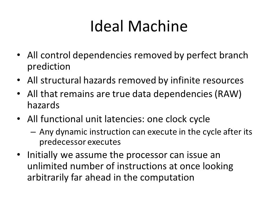 Ideal Machine All control dependencies removed by perfect branch prediction All structural hazards removed by infinite resources All that remains are true data dependencies (RAW) hazards All functional unit latencies: one clock cycle – Any dynamic instruction can execute in the cycle after its predecessor executes Initially we assume the processor can issue an unlimited number of instructions at once looking arbitrarily far ahead in the computation