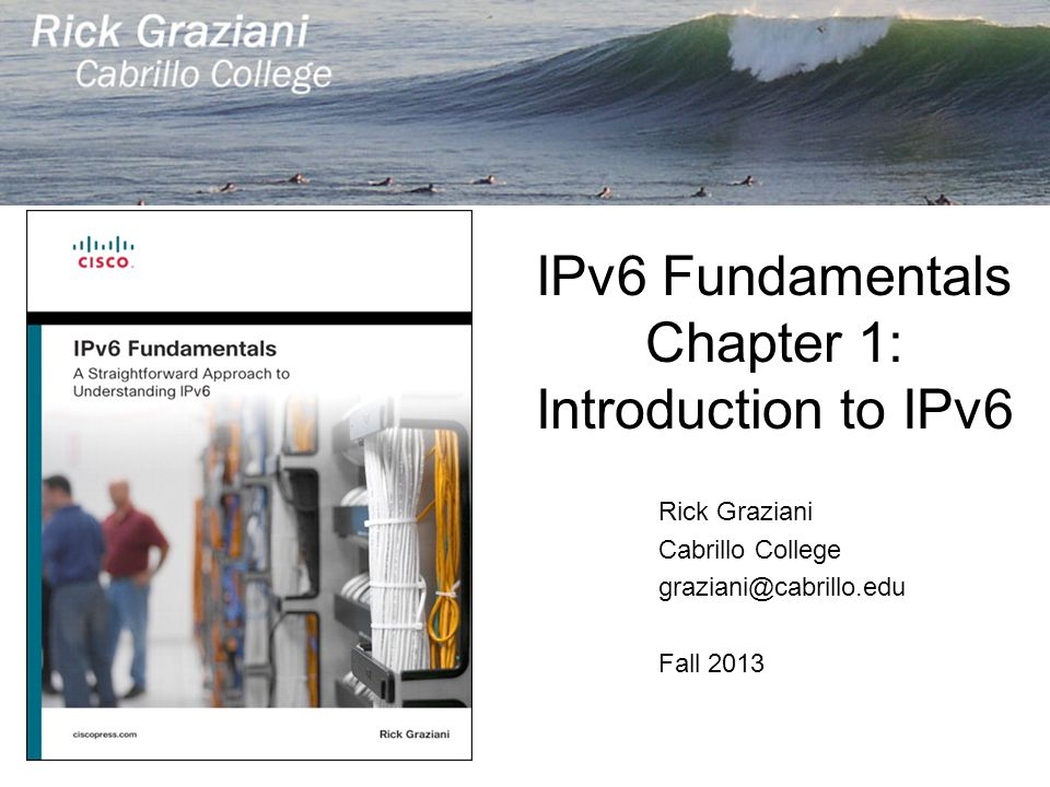 IPv6 Fundamentals Chapter 1: Introduction to IPv6 Rick Graziani Cabrillo College graziani@cabrillo.edu Fall 2013