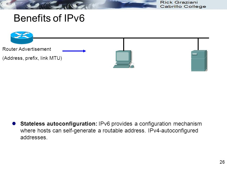 Benefits of IPv6 Stateless autoconfiguration: IPv6 provides a configuration mechanism where hosts can self-generate a routable address.