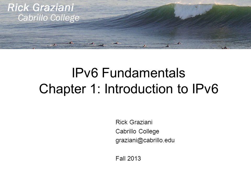 IPv6 Fundamentals Chapter 1: Introduction to IPv6 Rick Graziani Cabrillo College graziani@cabrillo.edu Fall 2013