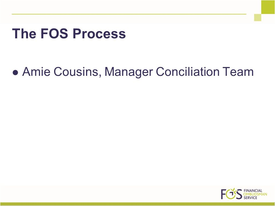 Amie Cousins, Manager Conciliation Team The FOS Process