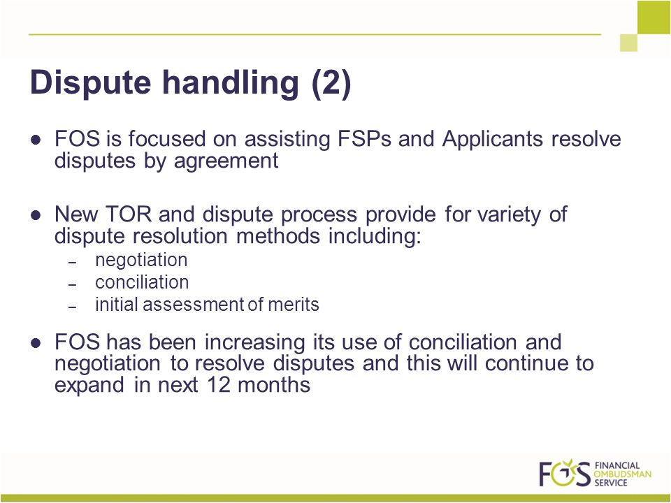 FOS is focused on assisting FSPs and Applicants resolve disputes by agreement New TOR and dispute process provide for variety of dispute resolution methods including: – negotiation – conciliation – initial assessment of merits FOS has been increasing its use of conciliation and negotiation to resolve disputes and this will continue to expand in next 12 months Dispute handling (2)