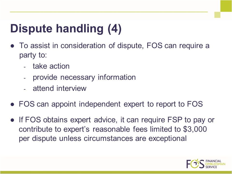 To assist in consideration of dispute, FOS can require a party to: - take action - provide necessary information - attend interview FOS can appoint independent expert to report to FOS If FOS obtains expert advice, it can require FSP to pay or contribute to expert's reasonable fees limited to $3,000 per dispute unless circumstances are exceptional Dispute handling (4)