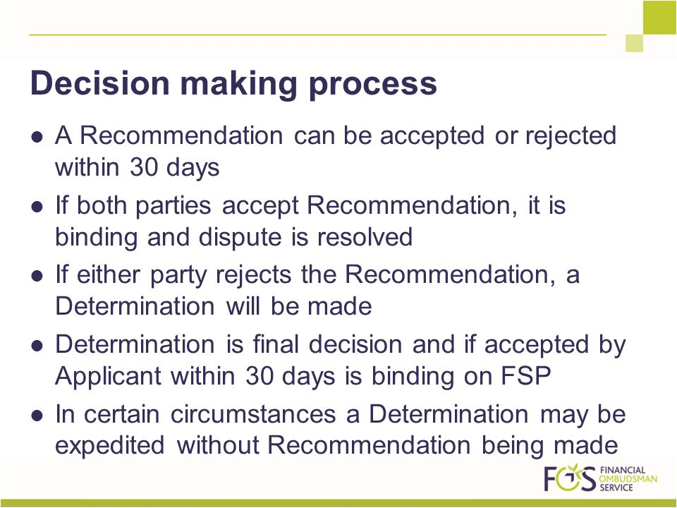 A Recommendation can be accepted or rejected within 30 days If both parties accept Recommendation, it is binding and dispute is resolved If either party rejects the Recommendation, a Determination will be made Determination is final decision and if accepted by Applicant within 30 days is binding on FSP In certain circumstances a Determination may be expedited without Recommendation being made Decision making process