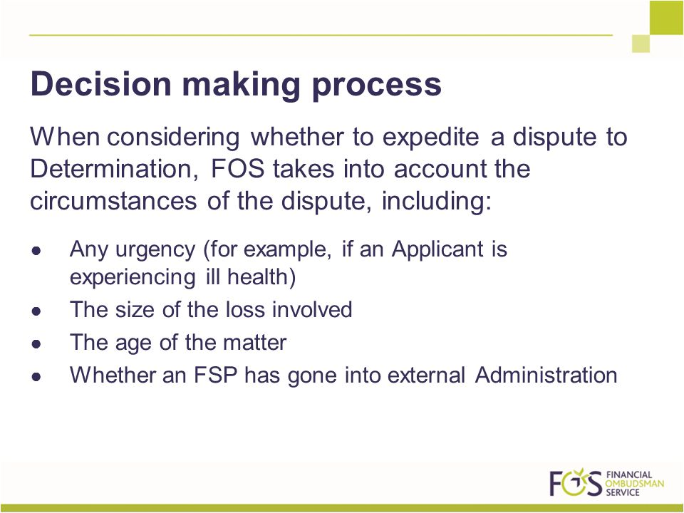 When considering whether to expedite a dispute to Determination, FOS takes into account the circumstances of the dispute, including: ● Any urgency (for example, if an Applicant is experiencing ill health) ● The size of the loss involved ● The age of the matter ● Whether an FSP has gone into external Administration Decision making process