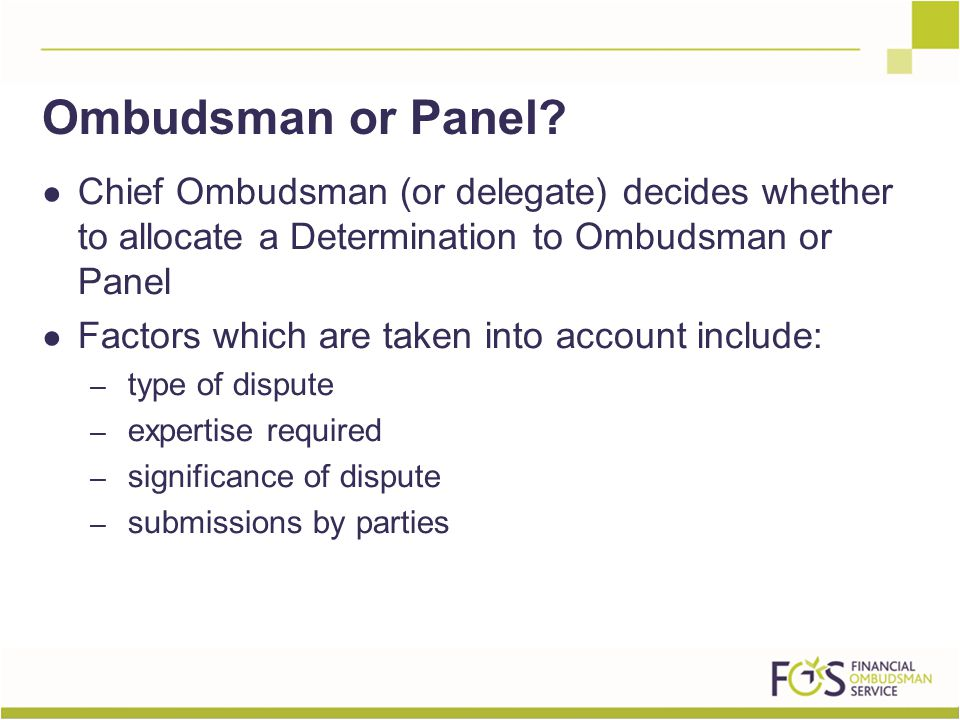 ● Chief Ombudsman (or delegate) decides whether to allocate a Determination to Ombudsman or Panel ● Factors which are taken into account include: – type of dispute – expertise required – significance of dispute – submissions by parties Ombudsman or Panel
