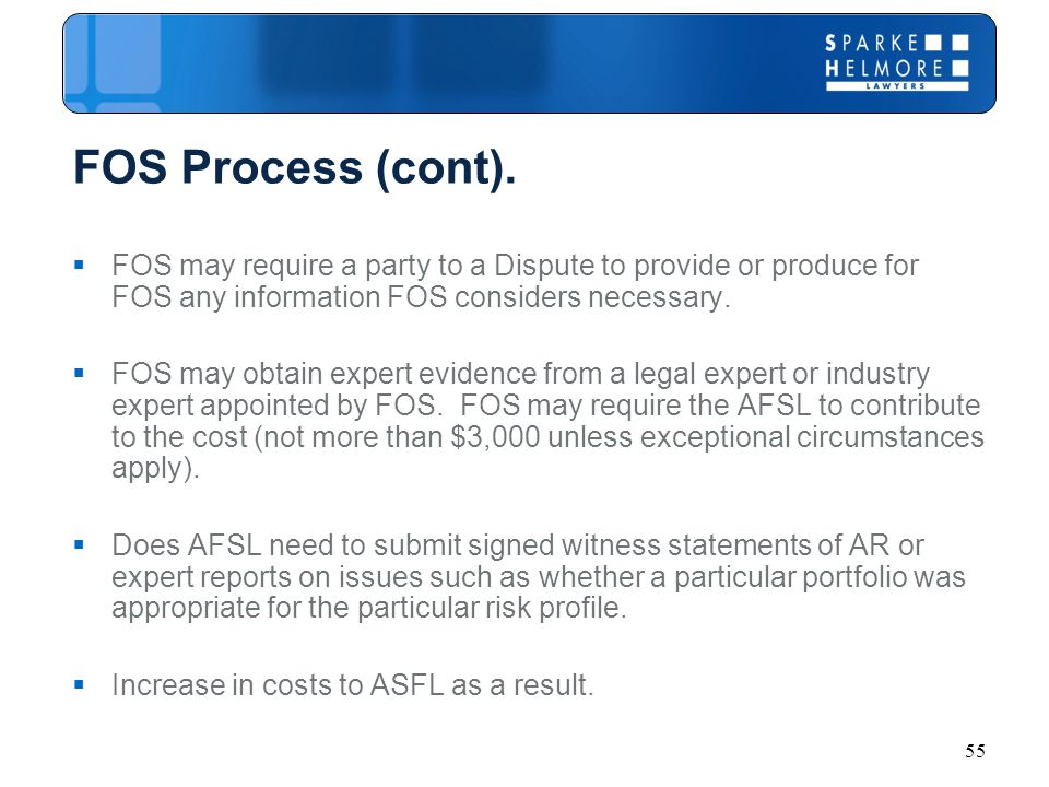 55 FOS Process (cont).  FOS may require a party to a Dispute to provide or produce for FOS any information FOS considers necessary.  FOS may obtain