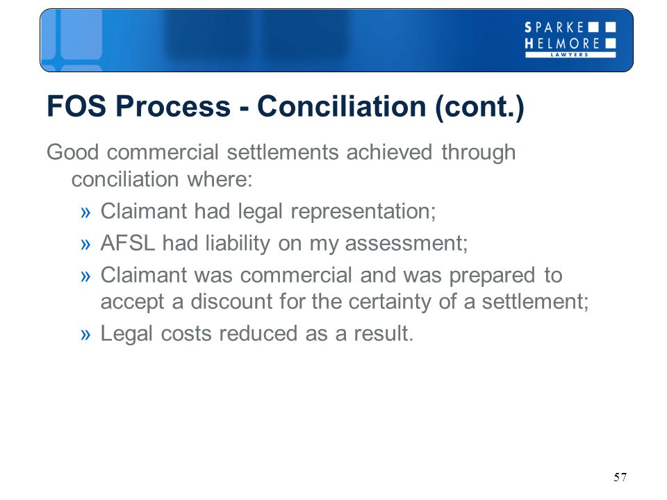 57 FOS Process - Conciliation (cont.) Good commercial settlements achieved through conciliation where: »Claimant had legal representation; »AFSL had liability on my assessment; »Claimant was commercial and was prepared to accept a discount for the certainty of a settlement; »Legal costs reduced as a result.