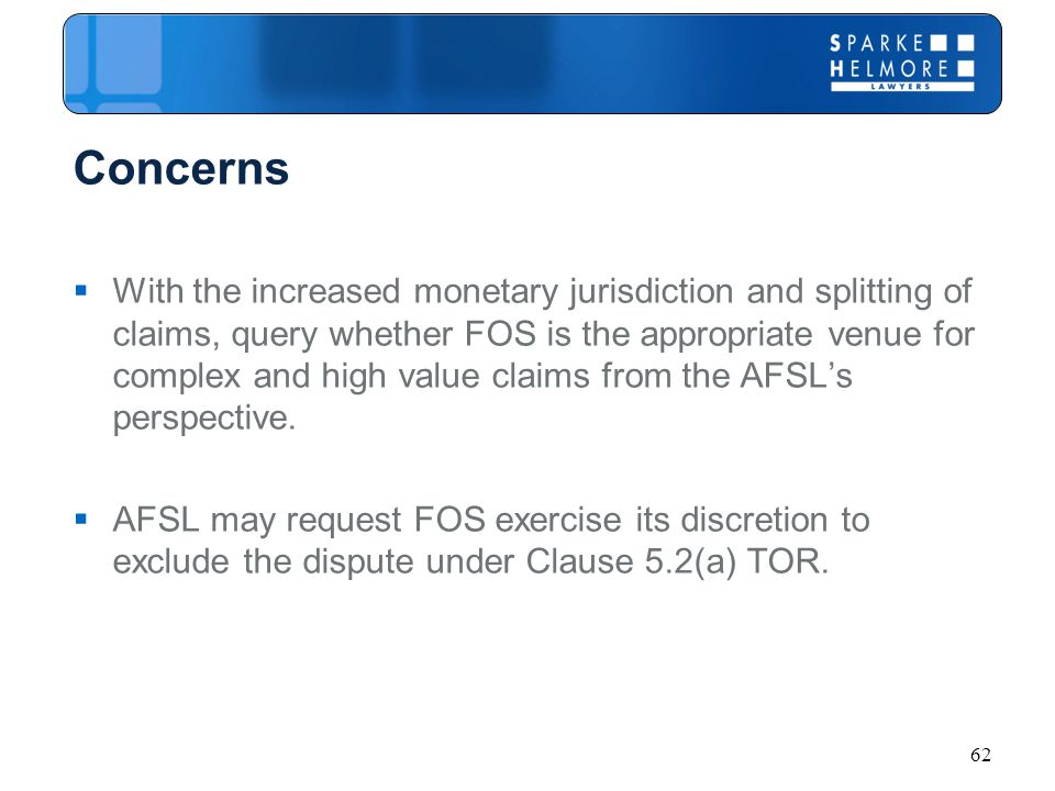 Concerns  With the increased monetary jurisdiction and splitting of claims, query whether FOS is the appropriate venue for complex and high value claims from the AFSL's perspective.