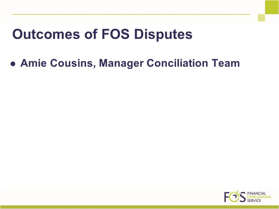 Amie Cousins, Manager Conciliation Team Outcomes of FOS Disputes