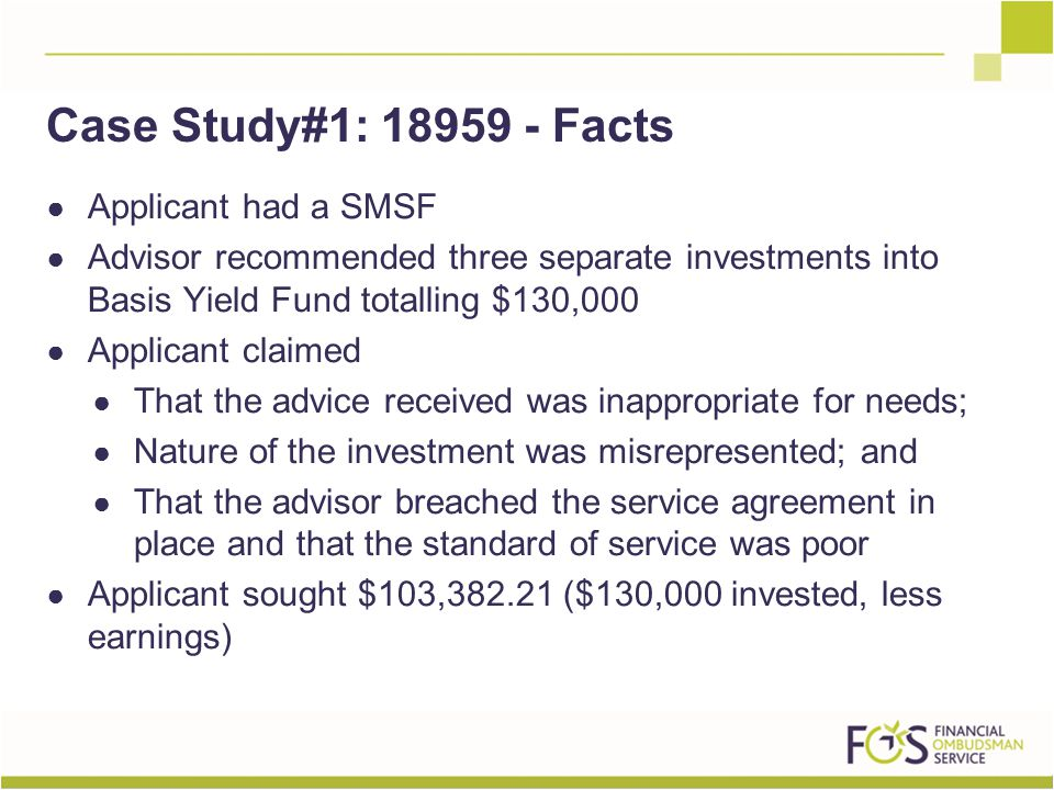 ● Applicant had a SMSF ● Advisor recommended three separate investments into Basis Yield Fund totalling $130,000 ● Applicant claimed ● That the advice received was inappropriate for needs; ● Nature of the investment was misrepresented; and ● That the advisor breached the service agreement in place and that the standard of service was poor ● Applicant sought $103,382.21 ($130,000 invested, less earnings) Case Study#1: 18959 - Facts