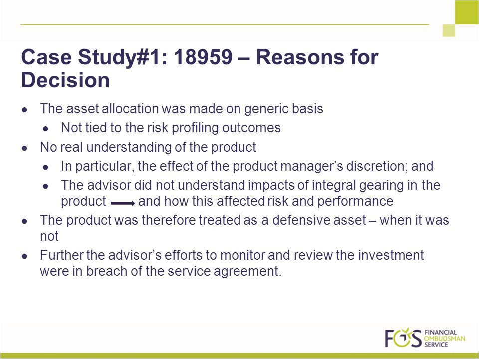 ● The asset allocation was made on generic basis ● Not tied to the risk profiling outcomes ● No real understanding of the product ● In particular, the effect of the product manager's discretion; and ● The advisor did not understand impacts of integral gearing in the product and how this affected risk and performance ● The product was therefore treated as a defensive asset – when it was not ● Further the advisor's efforts to monitor and review the investment were in breach of the service agreement.