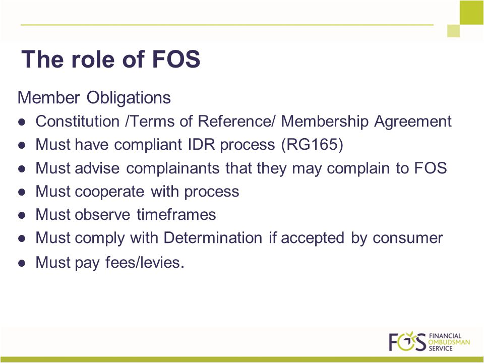 Member Obligations Constitution /Terms of Reference/ Membership Agreement Must have compliant IDR process (RG165) Must advise complainants that they may complain to FOS Must cooperate with process Must observe timeframes Must comply with Determination if accepted by consumer Must pay fees/levies.