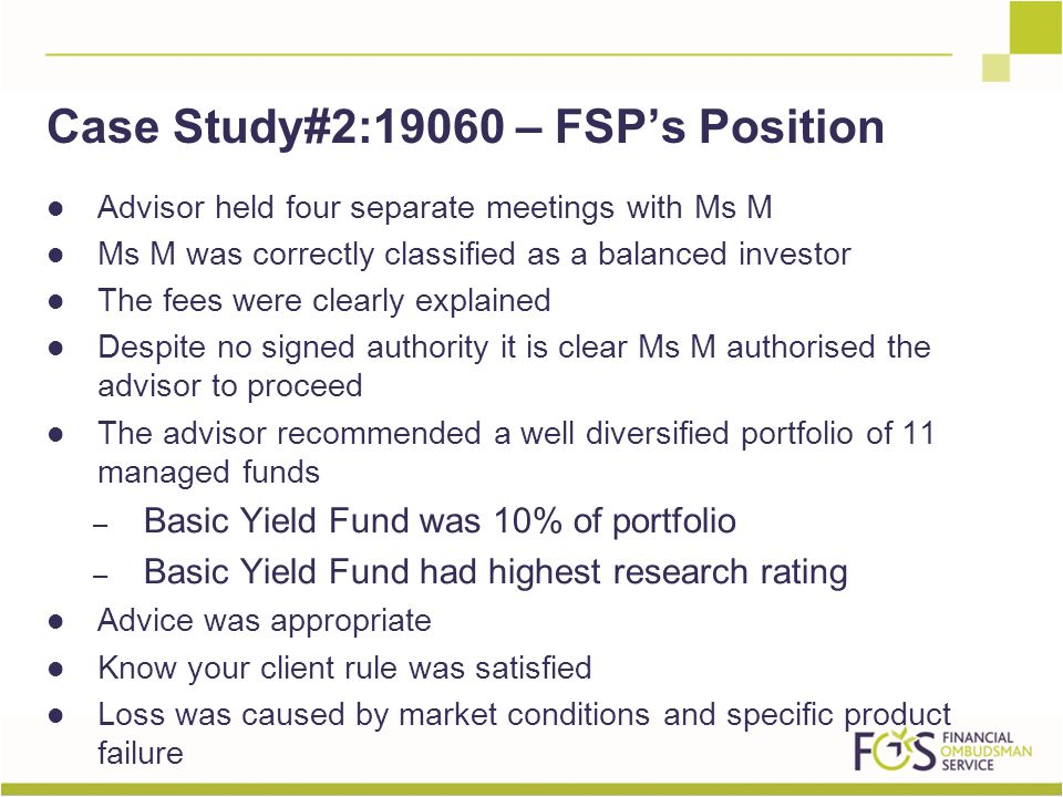 Advisor held four separate meetings with Ms M Ms M was correctly classified as a balanced investor The fees were clearly explained Despite no signed authority it is clear Ms M authorised the advisor to proceed The advisor recommended a well diversified portfolio of 11 managed funds – Basic Yield Fund was 10% of portfolio – Basic Yield Fund had highest research rating Advice was appropriate Know your client rule was satisfied Loss was caused by market conditions and specific product failure Case Study#2:19060 – FSP's Position