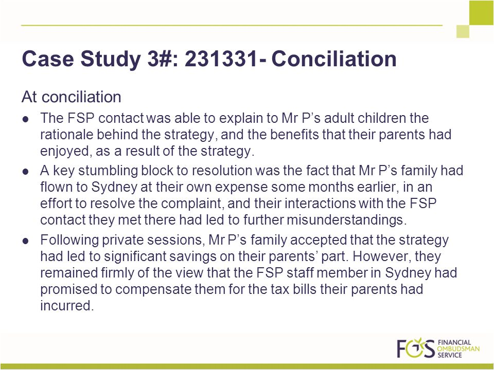 At conciliation The FSP contact was able to explain to Mr P's adult children the rationale behind the strategy, and the benefits that their parents had enjoyed, as a result of the strategy.