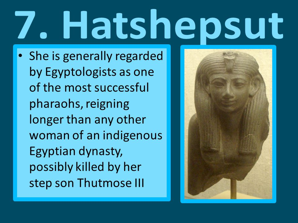 She is generally regarded by Egyptologists as one of the most successful pharaohs, reigning longer than any other woman of an indigenous Egyptian dynasty, possibly killed by her step son Thutmose III