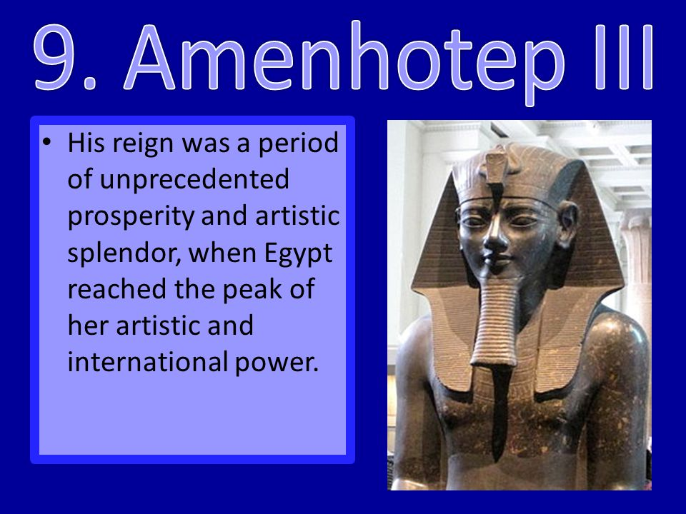 His reign was a period of unprecedented prosperity and artistic splendor, when Egypt reached the peak of her artistic and international power.