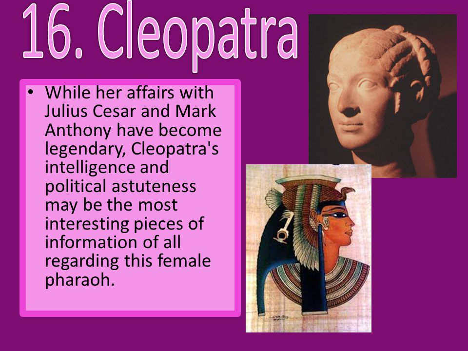 While her affairs with Julius Cesar and Mark Anthony have become legendary, Cleopatra s intelligence and political astuteness may be the most interesting pieces of information of all regarding this female pharaoh.