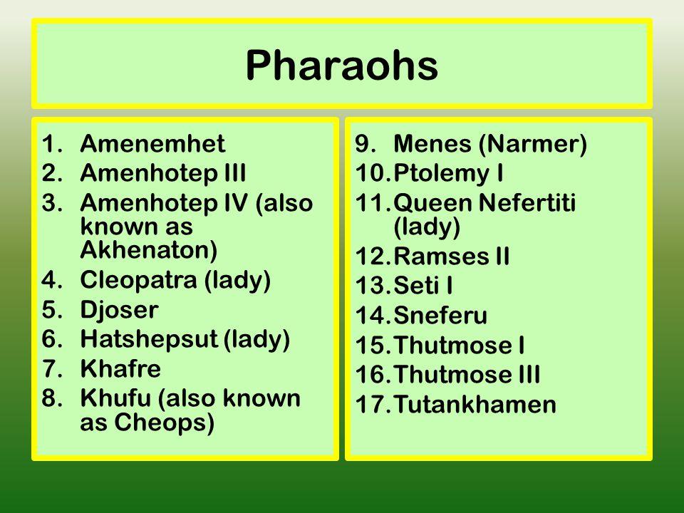 Pharaohs 1.Amenemhet 2.Amenhotep III 3.Amenhotep IV (also known as Akhenaton) 4.Cleopatra (lady) 5.Djoser 6.Hatshepsut (lady) 7.Khafre 8.Khufu (also known as Cheops) 9.Menes (Narmer) 10.Ptolemy I 11.Queen Nefertiti (lady) 12.Ramses II 13.Seti I 14.Sneferu 15.Thutmose I 16.Thutmose III 17.Tutankhamen