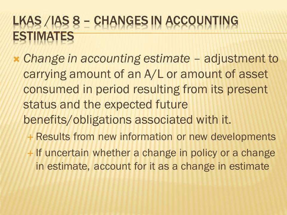  Change in accounting estimate – adjustment to carrying amount of an A/L or amount of asset consumed in period resulting from its present status and