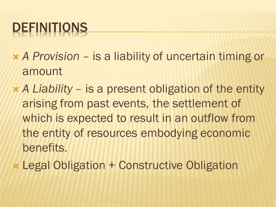  A Provision – is a liability of uncertain timing or amount  A Liability – is a present obligation of the entity arising from past events, the settl