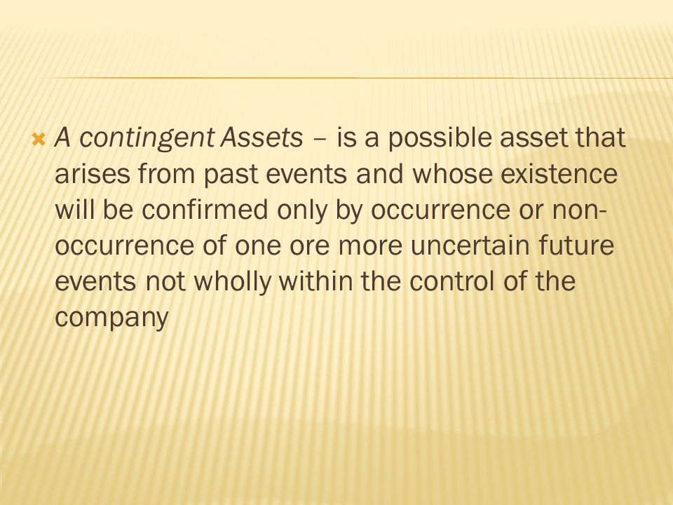  A contingent Assets – is a possible asset that arises from past events and whose existence will be confirmed only by occurrence or non- occurrence o