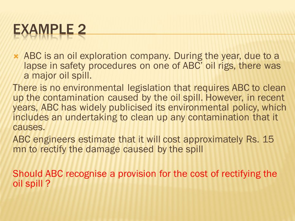  ABC is an oil exploration company. During the year, due to a lapse in safety procedures on one of ABC' oil rigs, there was a major oil spill. There