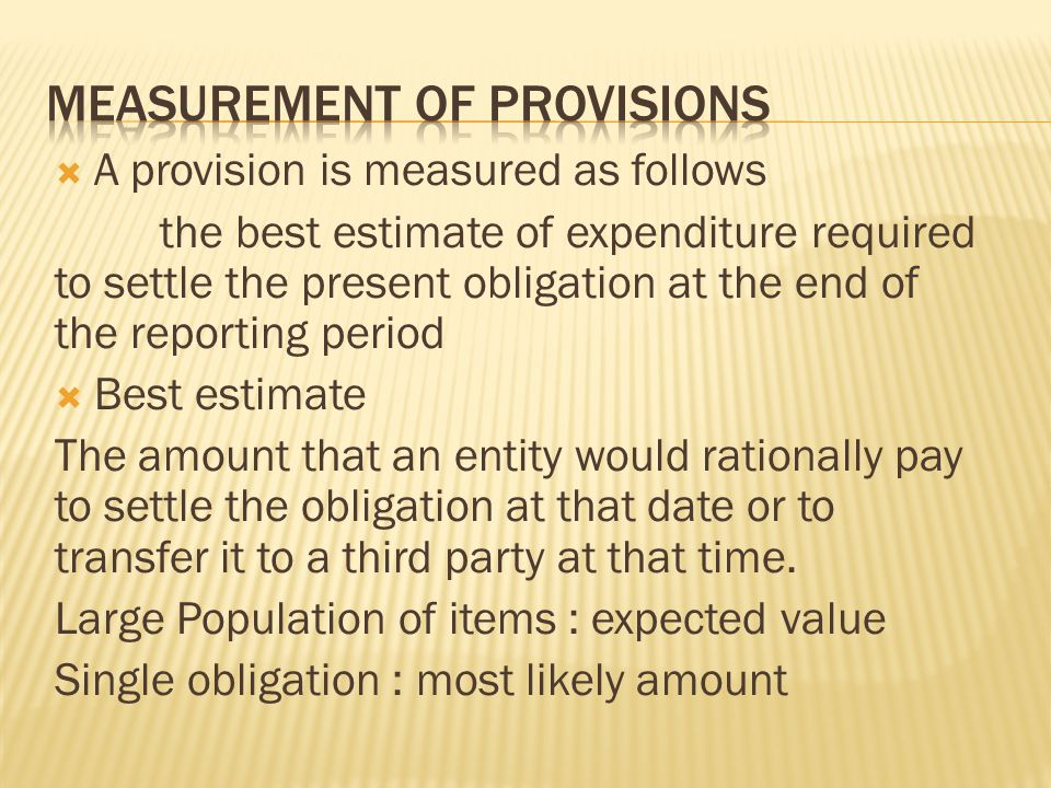  A provision is measured as follows the best estimate of expenditure required to settle the present obligation at the end of the reporting period  B