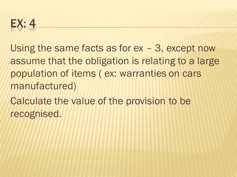 Using the same facts as for ex – 3, except now assume that the obligation is relating to a large population of items ( ex: warranties on cars manufact