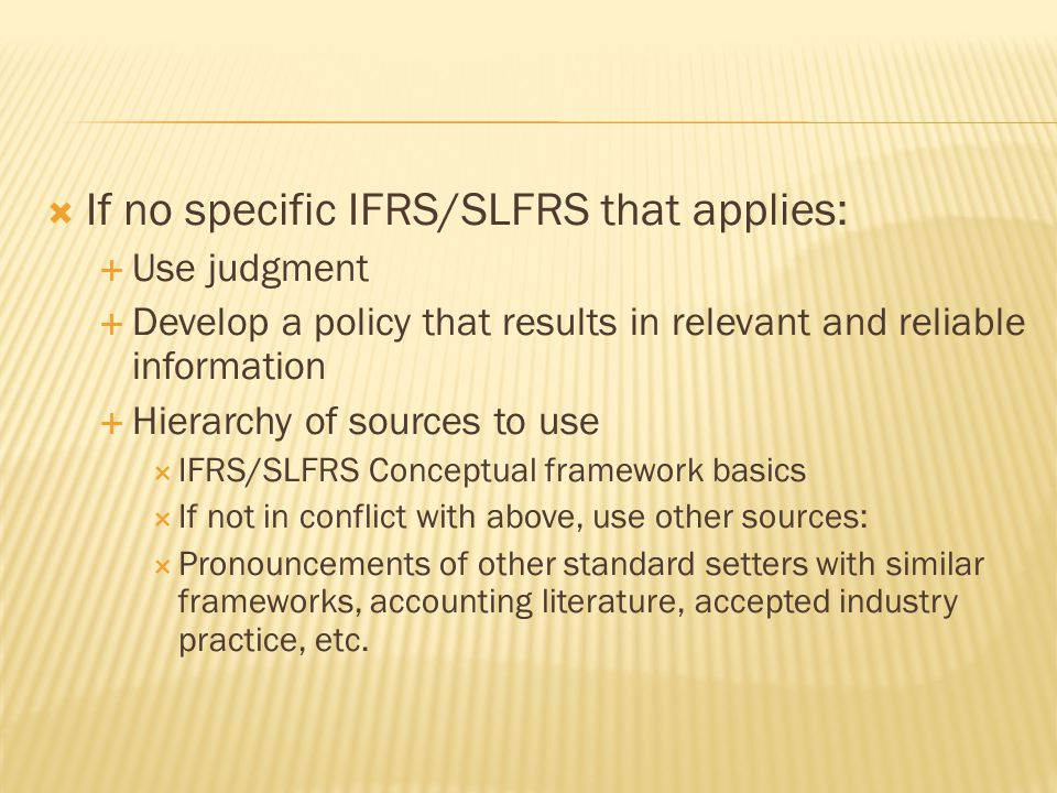  If no specific IFRS/SLFRS that applies:  Use judgment  Develop a policy that results in relevant and reliable information  Hierarchy of sources t