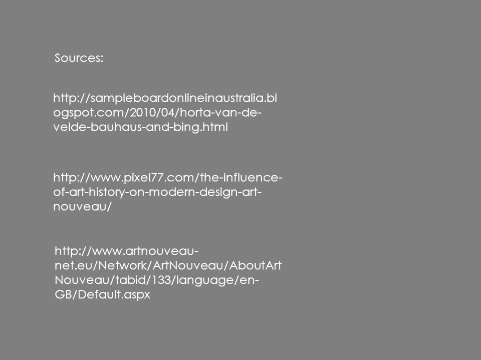 http://sampleboardonlineinaustralia.bl ogspot.com/2010/04/horta-van-de- velde-bauhaus-and-bing.html http://www.pixel77.com/the-influence- of-art-history-on-modern-design-art- nouveau/ http://www.artnouveau- net.eu/Network/ArtNouveau/AboutArt Nouveau/tabid/133/language/en- GB/Default.aspx Sources: