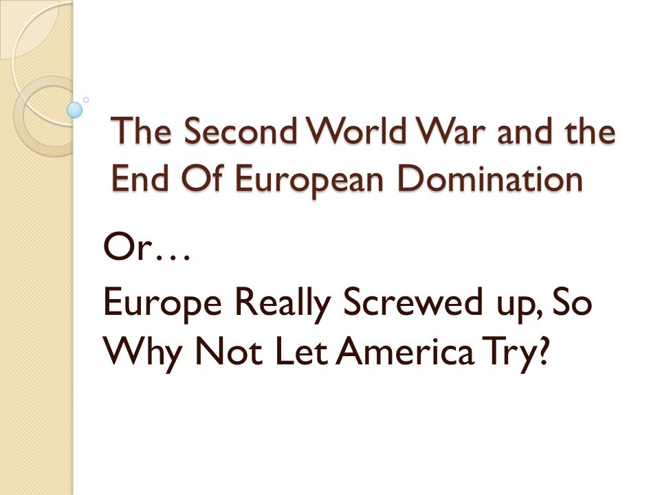 The Second World War and the End Of European Domination Or… Europe Really Screwed up, So Why Not Let America Try