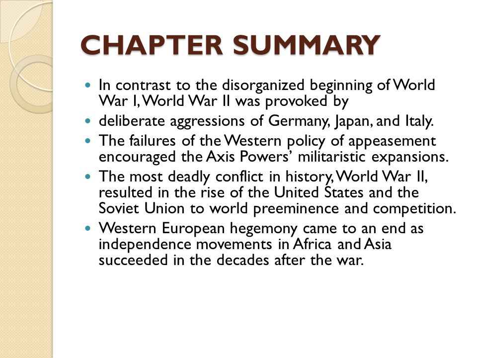 CHAPTER SUMMARY In contrast to the disorganized beginning of World War I, World War II was provoked by deliberate aggressions of Germany, Japan, and Italy.