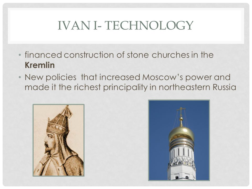 IVAN I- TECHNOLOGY financed construction of stone churches in the Kremlin New policies that increased Moscow's power and made it the richest principality in northeastern Russia