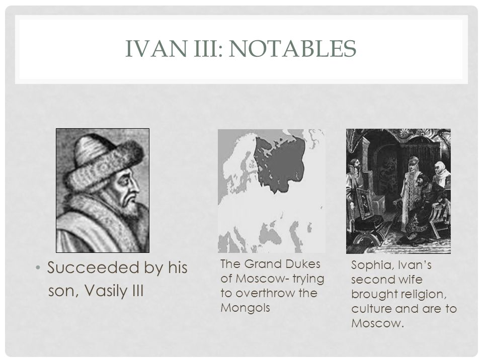 IVAN III: NOTABLES Succeeded by his son, Vasily III The Grand Dukes of Moscow- trying to overthrow the Mongols Sophia, Ivan's second wife brought religion, culture and are to Moscow.