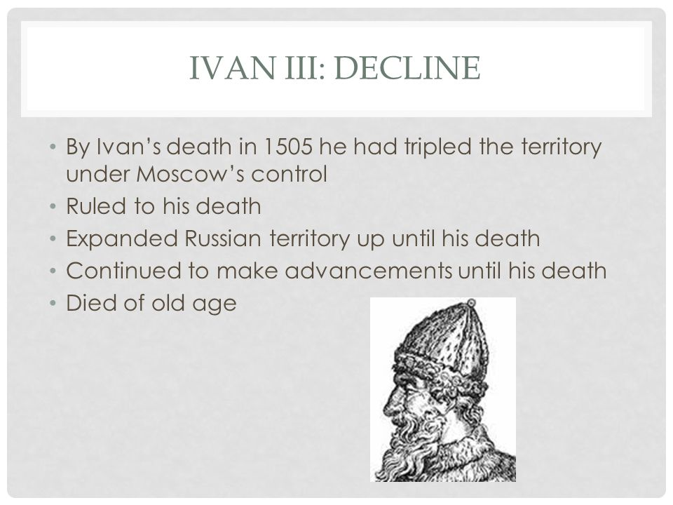 IVAN III: DECLINE By Ivan's death in 1505 he had tripled the territory under Moscow's control Ruled to his death Expanded Russian territory up until his death Continued to make advancements until his death Died of old age