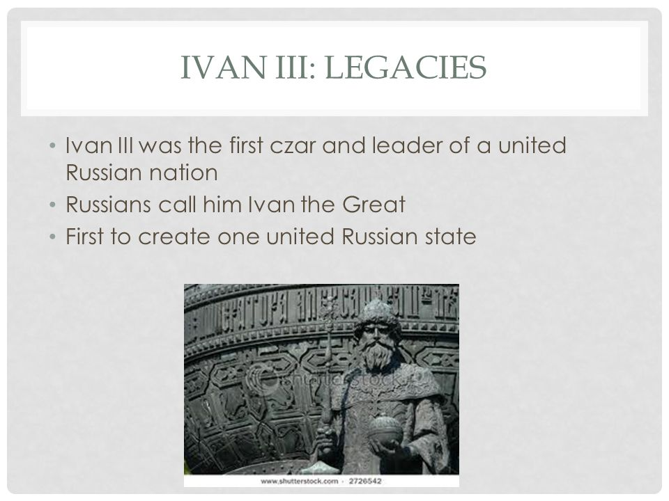 IVAN III: LEGACIES Ivan III was the first czar and leader of a united Russian nation Russians call him Ivan the Great First to create one united Russian state