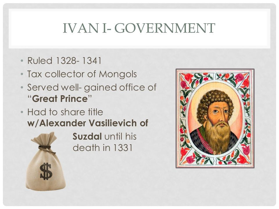 IVAN I- GOVERNMENT Ruled 1328- 1341 Tax collector of Mongols Served well- gained office of Great Prince Had to share title w/Alexander Vasilievich of Suzdal until his death in 1331