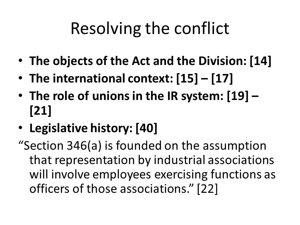 Resolving the conflict The objects of the Act and the Division: [14] The international context: [15] – [17] The role of unions in the IR system: [19] – [21] Legislative history: [40] Section 346(a) is founded on the assumption that representation by industrial associations will involve employees exercising functions as officers of those associations. [22]