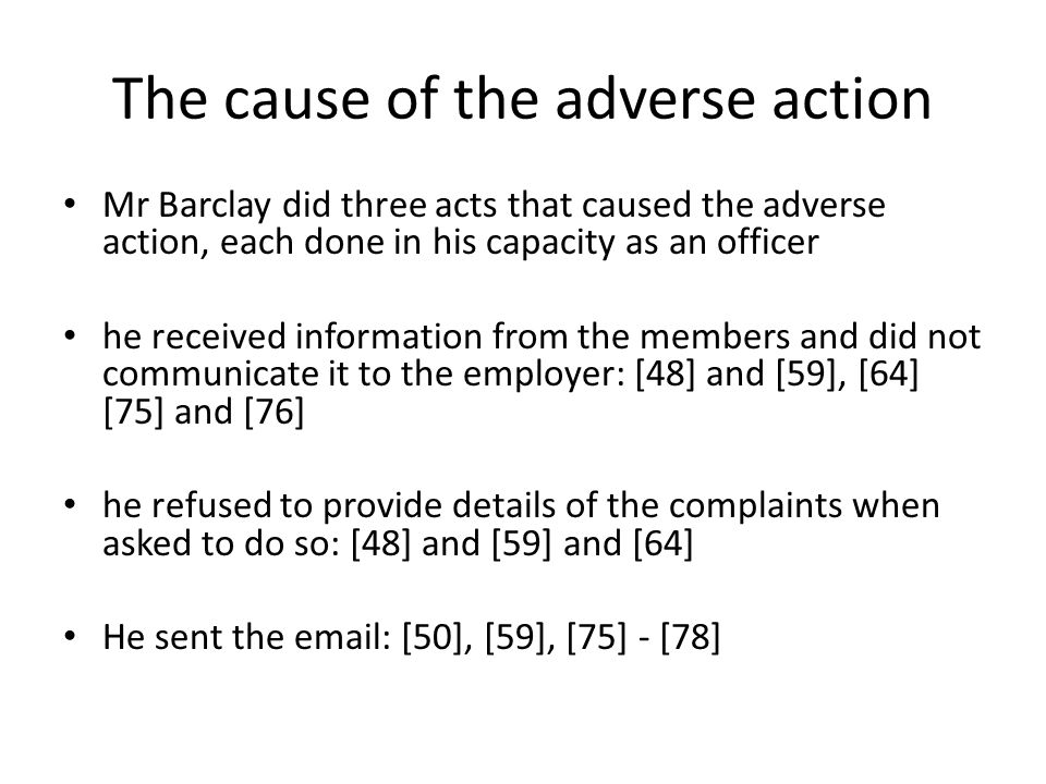 The cause of the adverse action Mr Barclay did three acts that caused the adverse action, each done in his capacity as an officer he received information from the members and did not communicate it to the employer: [48] and [59], [64] [75] and [76] he refused to provide details of the complaints when asked to do so: [48] and [59] and [64] He sent the email: [50], [59], [75] - [78]