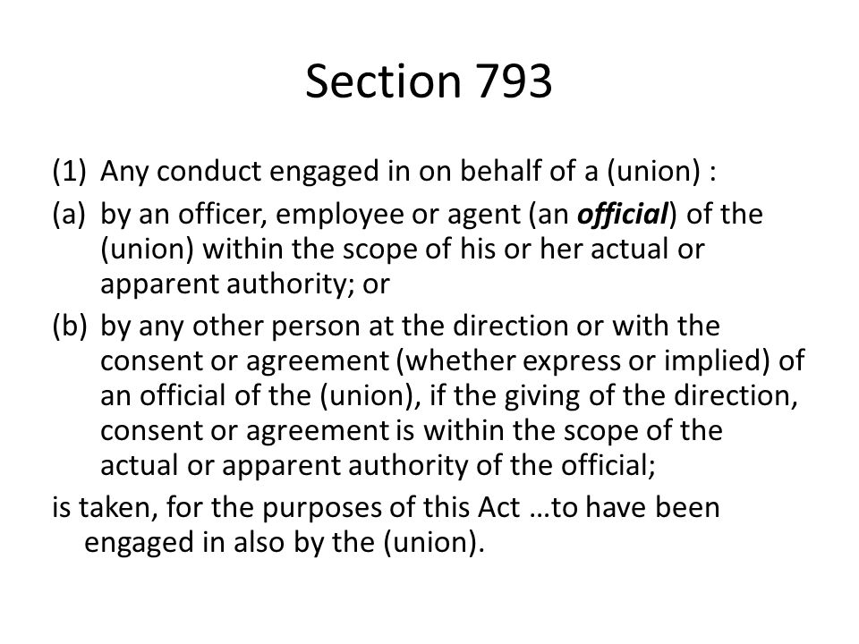 Section 793 (1)Any conduct engaged in on behalf of a (union) : (a)by an officer, employee or agent (an official) of the (union) within the scope of his or her actual or apparent authority; or (b)by any other person at the direction or with the consent or agreement (whether express or implied) of an official of the (union), if the giving of the direction, consent or agreement is within the scope of the actual or apparent authority of the official; is taken, for the purposes of this Act …to have been engaged in also by the (union).